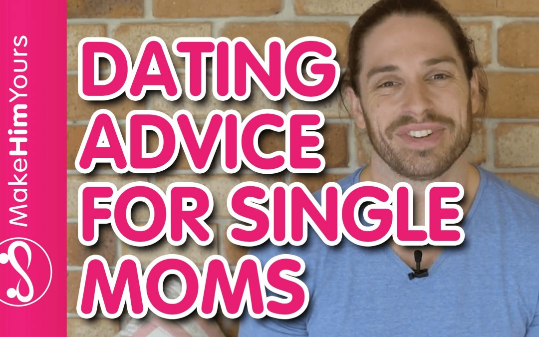 Dating Advice For Single Moms | How To Get Back Out There
