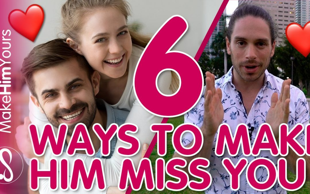 How To Make A Man Miss You - 6 Ways To Make Him Miss You